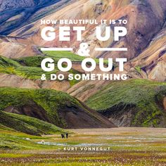 """""""How beautiful it is to get up, and go out, and do something."""" - Kurt Vonnegut"""