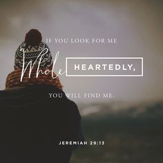 If you look for me whole-heartedly, you will find me. Jeremiah 29:13