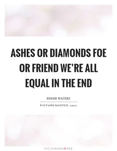 Ashes or diamonds foe or friend we're all equal in the end Picture Quote #1