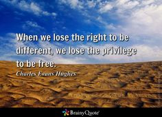 When we lose the right to be different, we lose the privilege to be free. - Charles Evans Hughes
