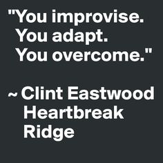 """You improvise. You adapt. You overcome."" ~ Clint Eastwood Heartbreak Ridge - Post by laurapowers on Boldomatic"