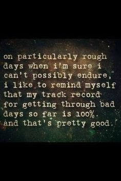 My track record for getting through bad days so far is 100% and that's pretty good.
