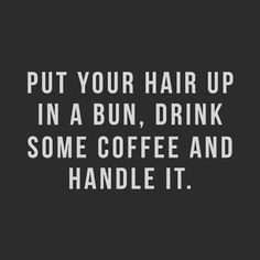 put your hair up in a bun, drink some coffee and handle it. // 25 inspiring girl… put your hair up in a bun, drink some coffee and handle it. Quotes To Live By, Me Quotes, Motivational Quotes, Funny Quotes, Inspirational Quotes, Hair Quotes, Strength Quotes For Women, Quotes About Strength, Girl Boss Quotes