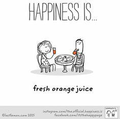 Happiness is fresh orange juice.