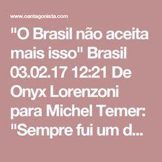 """""""O Brasil não aceita mais isso""""  Brasil 03.02.17 12:21 De Onyx Lorenzoni para Michel Temer:  """"Sempre fui um dos maiores críticos ao jeito petista de governar. Principalmente com relação à corrupção e ao inchaço de ministérios de Lula e Dilma. O Brasil não aceita mais isso. Quem votou em Dilma votou em Temer, mas Temer e o PMDB não podem ir pelo mesmo caminho do PT. Não é isso que o Brasil precisa e espera."""""""