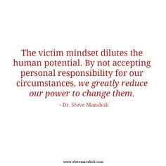The victim mindset dilutes the human potential. By not accepting personal responsibility for our circumstances, we greatly reduce our power to change them Victim Quotes, Victim Mentality, Great Quotes, Quotes To Live By, Inspirational Quotes, Smart Quotes, Awesome Quotes, Motivational Quotes, Cool Words