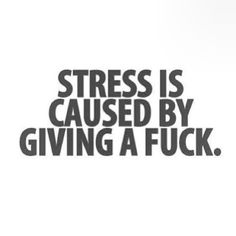 Stress is caused by giving a fuck.