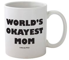 World's Okayest Mom Mug--Great Mothers Day Mug-- Funny High Quality Coffee Mug, http://www.amazon.com/dp/B00FH2ZH54/ref=cm_sw_r_pi_awdm_iPKgtb0ZH5SCW