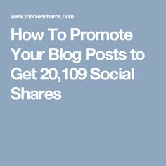 How To Promote Your Blog Posts to Get 20,109 Social Shares