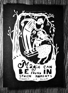 """Magic can be found in stolen moments"" - Francesca Lia Block"
