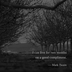 I can live for two months on a good compliment. —Mark Twain