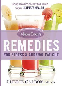 The Juice Lady's Remedies for Stress and Adrenal Fatigue: Juicing, Smoothies, and Raw Food Recipes for your Ultimate Health/Cherie Calbom