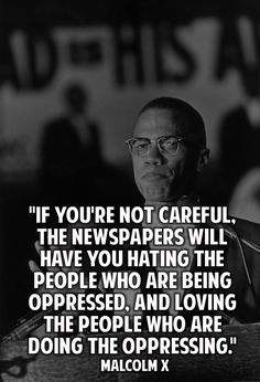"If you're not careful the newspapers will have you hating the people who are being oppressed, and loving the people who are doing the oppressing."" Malcolm X"