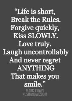 Life is short, break the rules, forgive quickly, kiss slowly, love truly, laugh uncontrollably, and never regret anything.