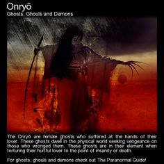 "Onryo. ""The Onryō are female ghosts who suffered at the hands of their lover. These ghosts dwell in the physical world seeking vengeance on those who wronged them. These ghosts are in their element when torturing their hurtful lover to the point of insanity or death. They spread their web of anger to close family to ensure immense pain and suffering..."" Read more here: http://www.theparanormalguide.com/blog/onryo"
