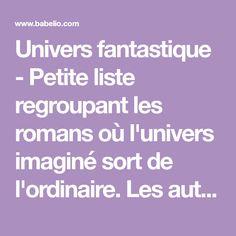 Univers fantastique - Petite liste regroupant les romans où l'univers imaginé sort de l'ordinaire. Les auteurs ont créé des univers très fouillés et approfondis où tout nou