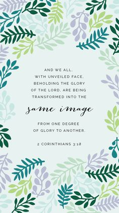"""And we all, with unveiled face, beholding the glory of the Lord, are being transformed into the same image from one degree of glory to another."" 2 Corinthians 3:18 // Free weekly truth wallpaper download"