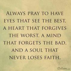Siempre ruega tener ojos que vean lo mejor un corazón que perdona a los perversos una mente que se olvida de lo malo. Y un alma que nunca pierde la fe- <3