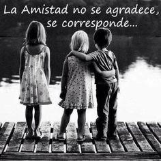 La amistad no se agradece, se corresponde...*