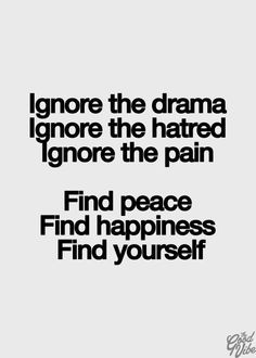 Ignore the drama, ignore the hatred, ignore the pain. Find peace, find happiness, find YOURSELF!