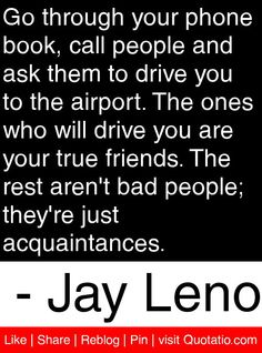 Go through your phone book, call people and ask them to drive you to the airport. The ones who will drive you are your true friends. The rest aren't bad people; they're just acquaintances. - Jay Leno #quotes #quotations