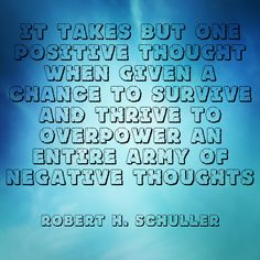 """""""It takes but one positive thought when given a chance to survive and thrive to overpower an entire army of negative thoughts."""" ~Robert H. Schuller  Solo-E.com"""