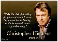 """Take the risk of thinking for yourself - much more happiness, truth, beauty, and wisdom will come to you that way."" -Christopher Hitchens"