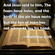 Matthew 8:20 And Jesus said to him, The foxes have holes, and the birds of the air have nests; but the Son of man has not where to lay his head.