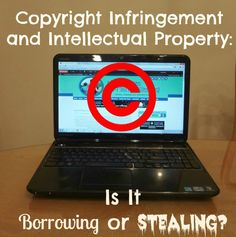 Copyright Infringement and Intellectual Property - Is it borrowing or stealing? Very important information for bloggers and web site owners.