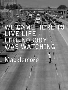 live life like nobody's watching - MACKLEMORE  quote