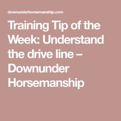 Training Tip of the Week: Understand the drive line – Downunder Horsemanship