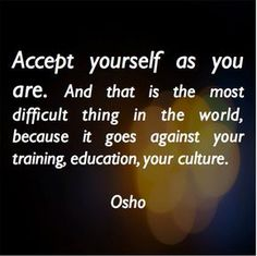 Accept yourself as you are. And that is the most different thing in the world, because it goes against your training, education, your culture.