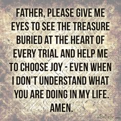 Father, please give me eyes to see the treasure buried at the heart of every trial and help me to choose joy - even when I don't understand ...