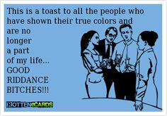 This is a toast to all the people who have shown their true colors and  are no  longer  a part  of my life... GOOD  RIDDANCE  BITCHES!!!