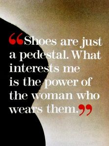"""Shoes are just a pedestal. What interests me is the power of the woman who wears them"" Christian Louboutin"
