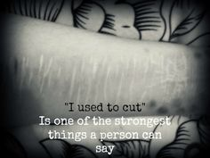 """""""I used to cut"""" is one of the strongest things a person can say. I feel like I'm almost there. #recovery #selfharm #strong"""