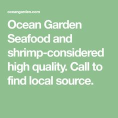 Ocean Garden Seafood and shrimp-considered high quality. Call to find local source.