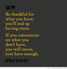 Be thankful for what you have you'll end up having more if you concentrate on what you don't have you will never ever have enough