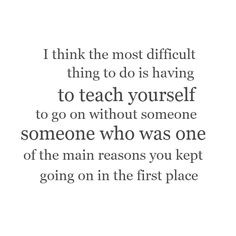 I think the most difficult thing to do is having to teach yourself to go on without someone - someone who was one of the main reasons you kept going on in the first place.
