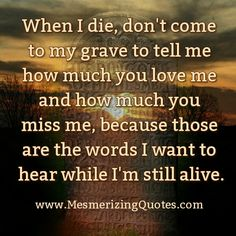 Love me now don't wait till i die | When I die, don't come to my grave to tell me | Mesmerizing Quotes