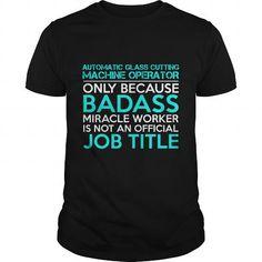 AUTOMATIC GLASS CUTTING MACHINE OPERATOR Badass1 P4 #teeshirt #T-Shirts