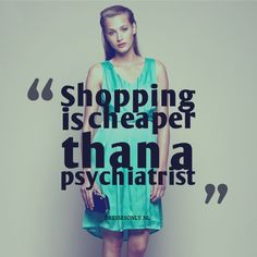 Shopping is cheaper than a psychiatrist #fashion #quote #inspirational