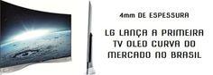 """4mm de Espessura, 55"""" e R$ 40 MIL - LG Lança a Primeira SMART TV 3D OLED Curva DO Mercado Brasileiro"""
