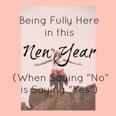 """Being Fully Here in this New Year (When Saying """"No"""" is Saying """"Yes"""")"""