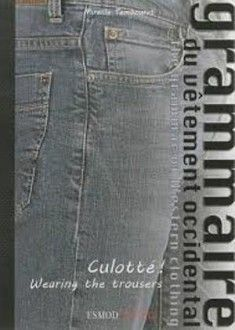 CULOTTE ! WEARING THE TROUSER  As in a grammar book, this volume looks at the foundations and rules of the Western wardrobe. By exploring each garment with its functions that often called for extremely precise details, we have developed a teaching tool for the general public, using pieces from the author's enormous collection, to help understand the attraction and appeal of a specific garment.
