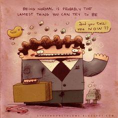 Ser normal é provavelmente a coisas mais fraca que você pode tentar (ser).