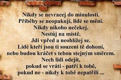 Nikdy se nevracej do minulosti, . Motivational Quotes, Inspirational Quotes, Diary Quotes, True Words, Slogan, Favorite Quotes, Quotations, Funny Jokes, Wisdom