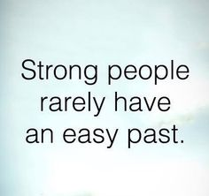 This is so true. With everything I have been put through in the past I am as strong as they come.