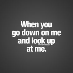 When you go down on me and look up at me | Sex quote