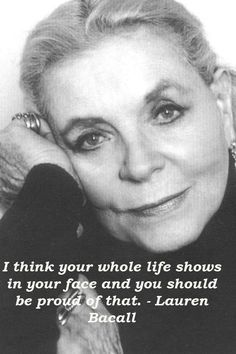 """""""I think your whole life shows in your face and you should be proud of that."""" ---Lauren Bacall I think your whole life shows in your face and you should be proud of that. Life Quotes Love, Great Quotes, Me Quotes, Inspirational Quotes, Fabulous Quotes, Peace Quotes, Motivational, Lauren Bacall, Bogart And Bacall"""